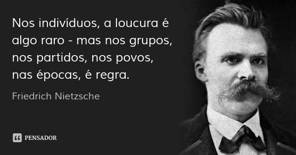 Nos indivíduos, a loucura é algo raro - mas nos grupos, nos partidos, nos povos, nas épocas, é regra. — Friedrich Nietzsche