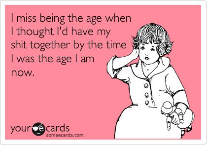 I miss being the age when I thought I'd have my shit together by the time I was the age I am now.: Haha Funny, Funny But True, Life Quotes Funny, Real Shit, Funny Life Quotes, Funny Videos, E Cards Truths, So Funny