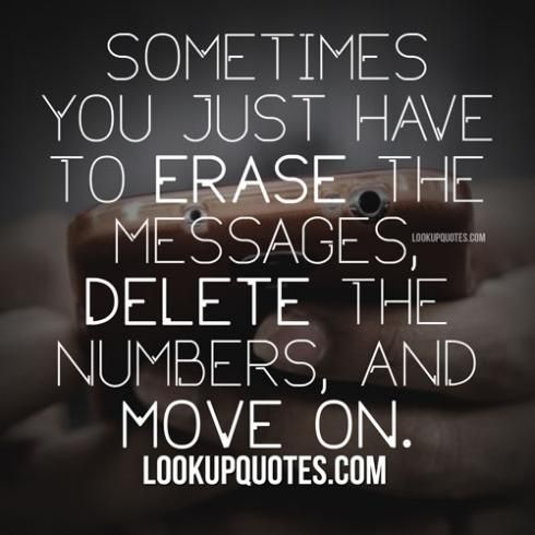 Sometimes you just have to erase the messages, delete the numbers, and move on. #badrelationship #quotes #moveon