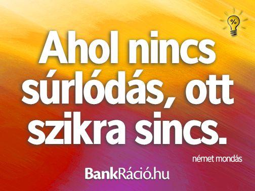 Ahol nincs súrlódás, ott szikra sincs. - német közmondás, www.bankracio.hu idézet