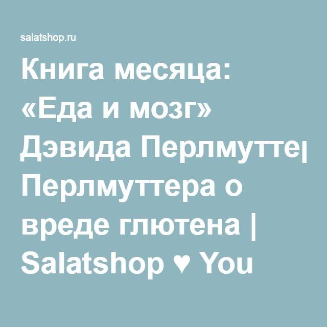Книга месяца: «Еда и мозг» Дэвида Перлмуттера о вреде глютена | Salatshop ♥ You