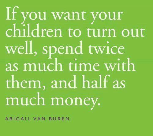 Our time is a bigger investment in our children's Lives than our Money...