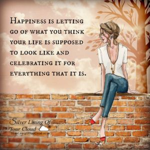 Happiness is letting go of what you think your life is supposed to look like and celebrating it for everything that it is. ~Mandy Hale..._More fantastic quotes on: https://www.facebook.com/SilverLiningOfYourCloud  _Follow my Quote Blog on: http://silverliningofyourcloud.wordpress.com/