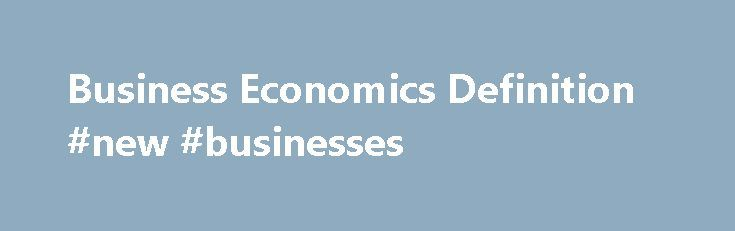 Business Economics Definition #new #businesses http://bank.nef2.com/business-economics-definition-new-businesses/  #business economics # Business Economics What is 'Business Economics' Business economics is the study of the financial issues and challenges faced by corporations operating in a specified marketplace or economy. Business economics deals with issues such as business organization, management, expansion and strategy. Studies might include how and why corporations expand, the impact…