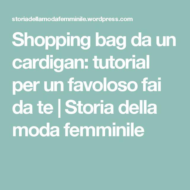 Shopping bag da un cardigan: tutorial per un favoloso fai da te | Storia della moda femminile