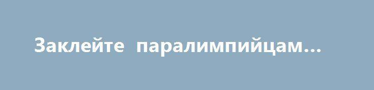 Заклейте паралимпийцам рты http://rusdozor.ru/2016/08/28/zaklejte-paralimpijcam-rty/  На скотч надо намазать суперклей. Так надежнее.