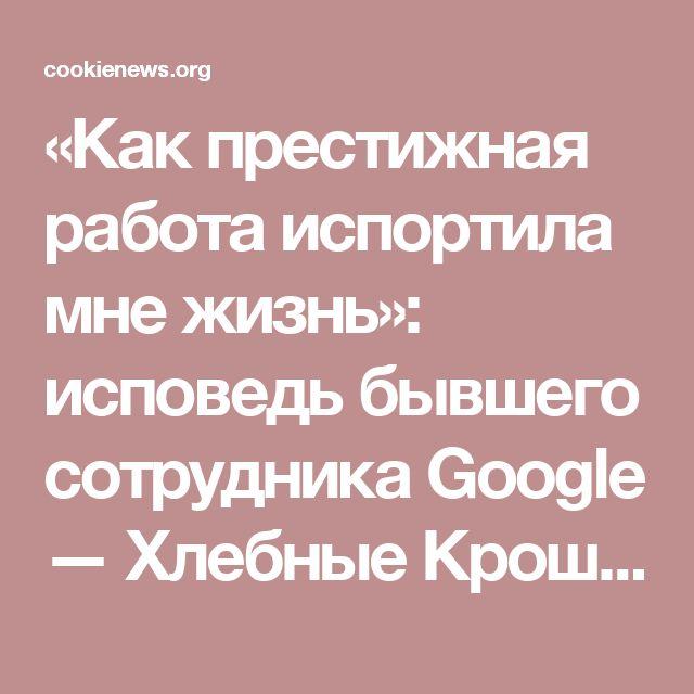 «Как престижная работа испортила мне жизнь»:  исповедь бывшего сотрудника Google — Хлебные Крошки