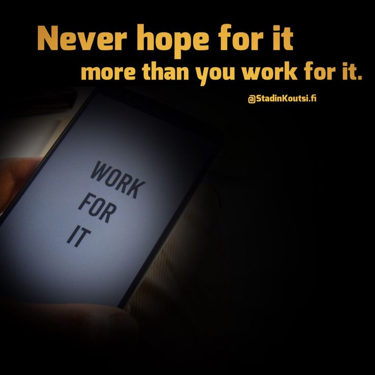 Never hope for it more than you work for it. Make it happen