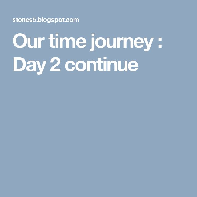 Our time journey : Day 2 continue