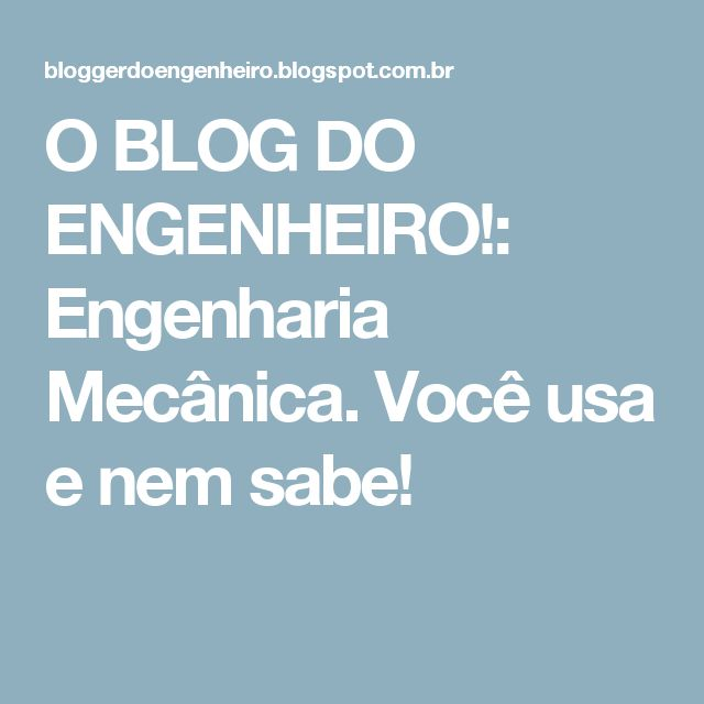 O BLOG DO ENGENHEIRO!: Engenharia Mecânica. Você usa e nem sabe!