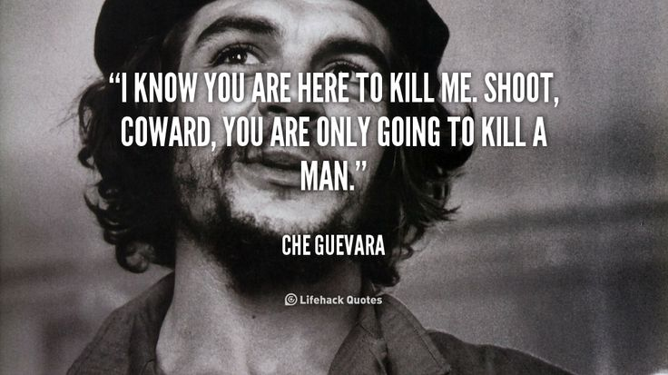 """I know you are here to kill me. Shoot, coward, you are only going to kill a man."" - Che Guevara #quote #lifehack #cheguevara"