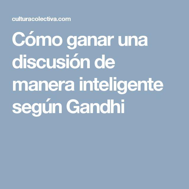 Cómo ganar una discusión de manera inteligente según Gandhi