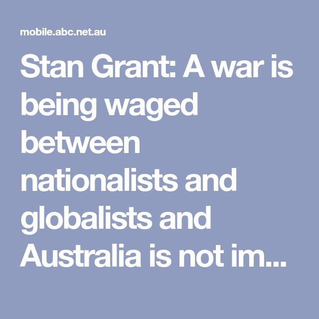 Stan Grant: A war is being waged between nationalists and globalists and Australia is not immune - ABC News (Australian Broadcasting Corporation)