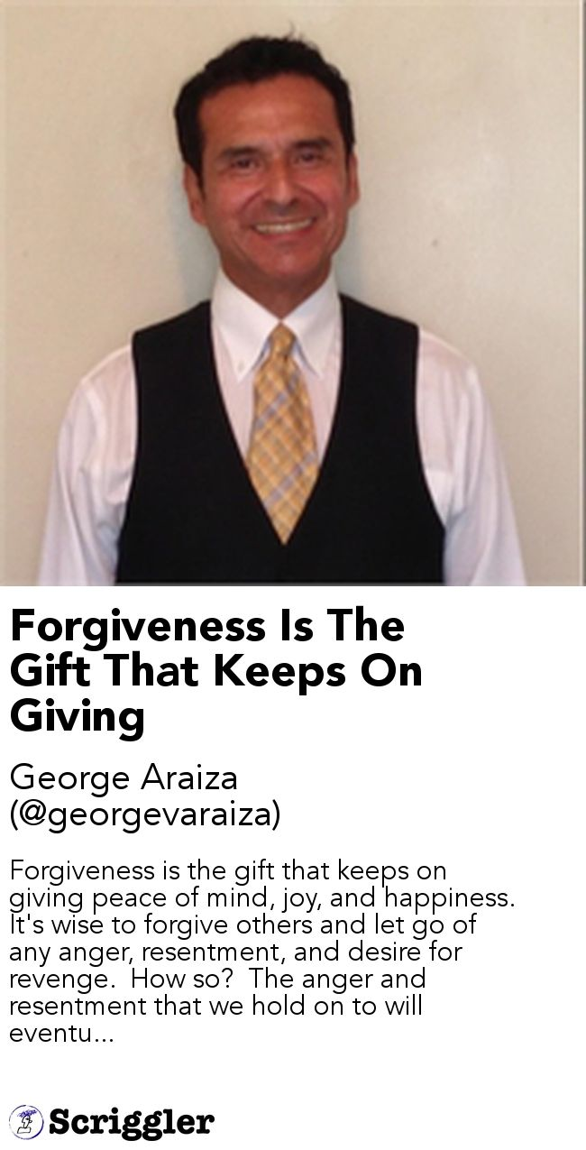 Forgiveness Is The Gift That Keeps On Giving by George Araiza (@georgevaraiza) https://scriggler.com/detailPost/story/85354 Forgiveness is the gift that keeps on giving peace of mind, joy, and happiness.  It's wise to forgive others and let go of any anger, resentment, and desire for revenge.  How so?  The anger and resentment that we hold on to will eventu...