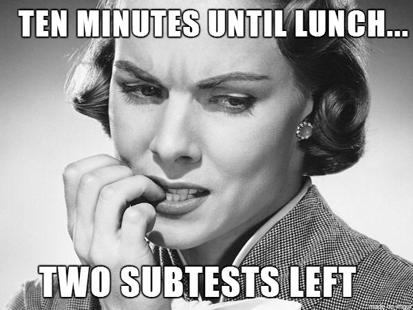 Been there.... for real every time I test before lunch lol... 'I think we can make it'