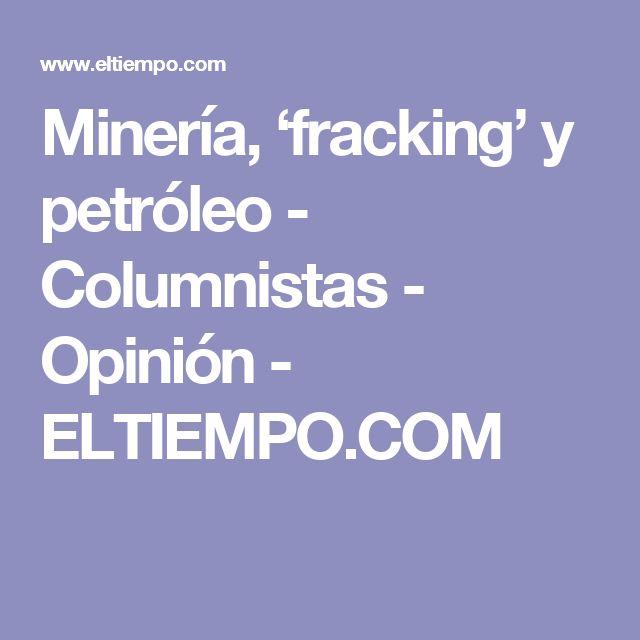 Minería, 'fracking' y petróleo - Columnistas - Opinión - ELTIEMPO.COM