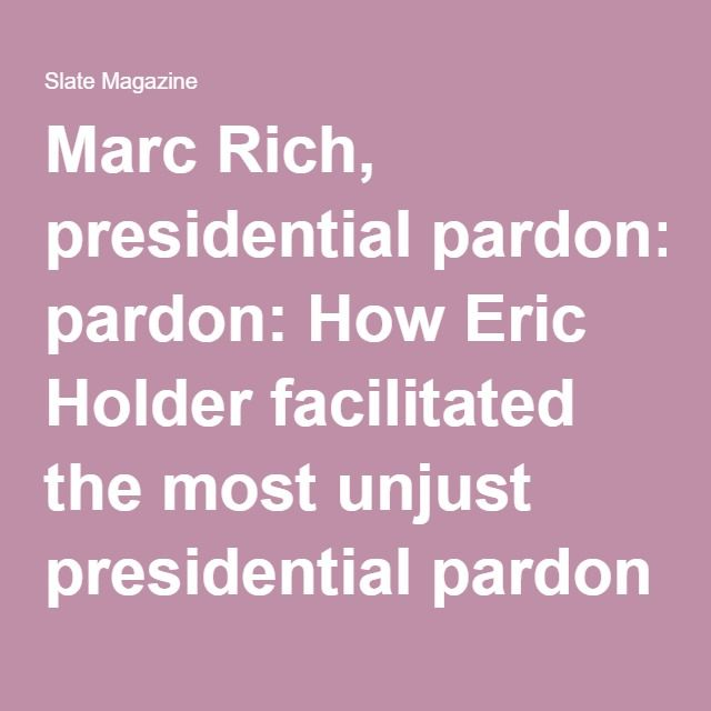 Marc Rich, presidential pardon: How Eric Holder facilitated the most unjust presidential pardon in American history.
