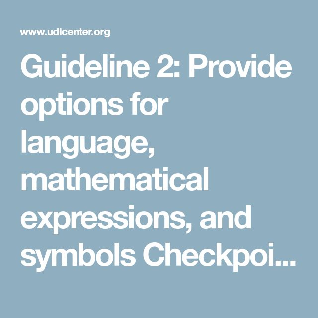 Guideline 2: Provide options for language, mathematical expressions, and symbols Checkpoint 2.1: Clarify vocabulary and symbols Checkpoint 2.2: Clarify syntax and structure Checkpoint 2.3: Support decoding of text, mathematical notation, and symbols Checkpoint 2.4: Promote understanding across languages Checkpoint 2.5: Illustrate through multiple media