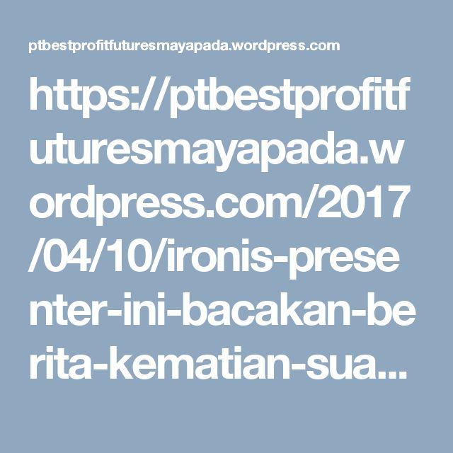 https://ptbestprofitfuturesmayapada.wordpress.com/2017/04/10/ironis-presenter-ini-bacakan-berita-kematian-suaminya-sendiri/