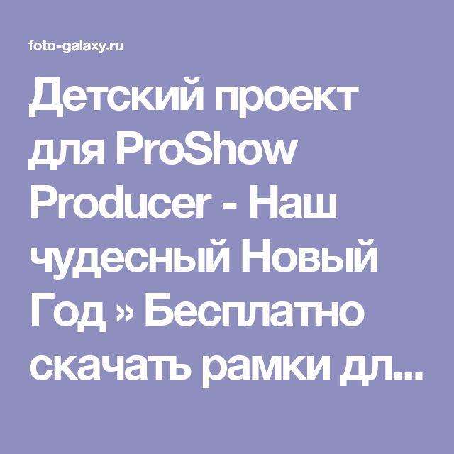 Детский проект для ProShow Producer - Наш чудесный Новый Год » Бесплатно скачать рамки для фотографий,клипарт,шрифты,шаблоны для Photoshop,костюмы,рамки для фотошопа,обои,фоторамки,DVD обложки,футажи,свадебные футажи,детские футажи,школьные футажи,видеоредакторы,видеоуроки,скрап-наборы