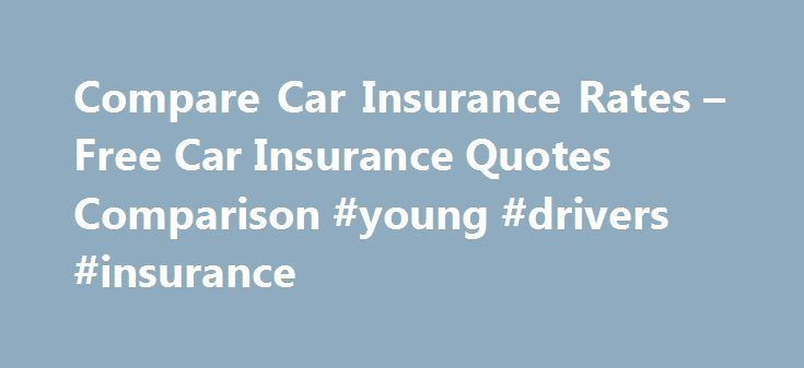 Compare Car Insurance Rates – Free Car Insurance Quotes Comparison #young #drivers #insurance http://insurances.remmont.com/compare-car-insurance-rates-free-car-insurance-quotes-comparison-young-drivers-insurance/  #free car insurance quotes # Car Insurance Rates! Lower your Car Insurance Rates! Car insurance is a requirement that all drivers must have. However, when shopping for the best car insurance rates online, you often find it very difficult and frustrating to find the best deal. The…