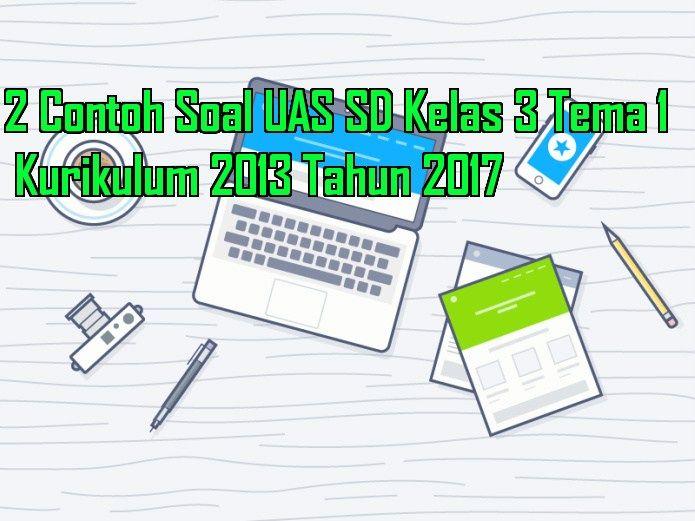 2 Contoh Soal UAS SD Kelas 3 Tema 1 Kurikulum 2013 Tahun 2017 terdiri dari beberapa soal untuk dijadkan referensi dalam membuat naskah soal ulangan akhir semester 1