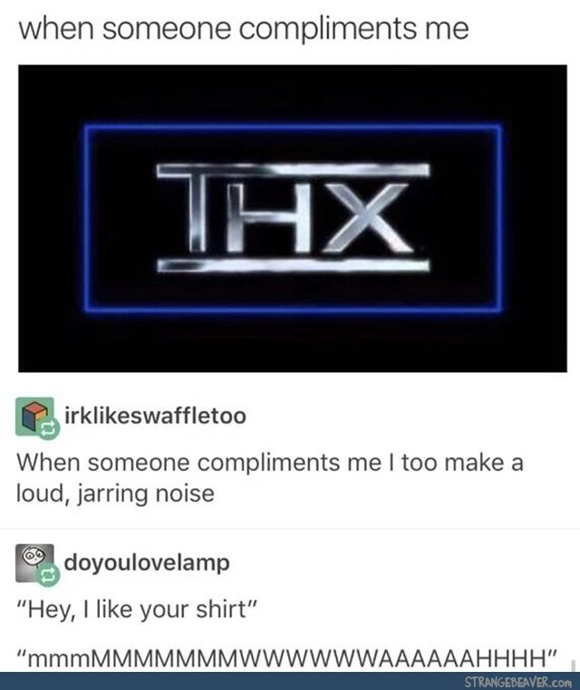 When someone compliments me, I too make a loud, jarring noise. Haha