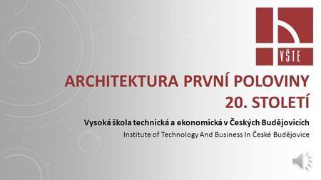 ARCHITEKTURA PRVNÍ POLOVINY 20. STOLETÍ Vysoká škola technická a ekonomická v Českých Budějovicích Institute of Technology And Business In České Budějovice.