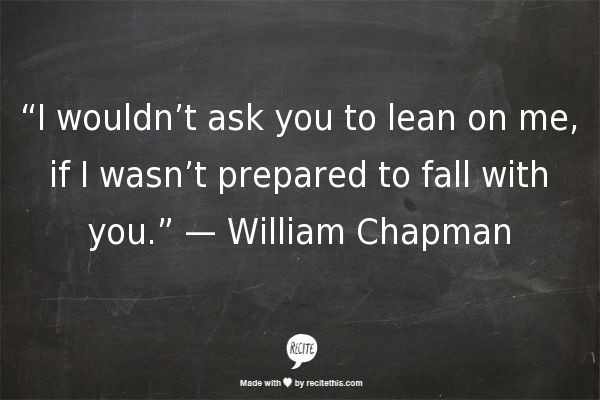 """I wouldn't ask you to lean on me if I wasn't prepared to fall with you."" ~ William Chapman"