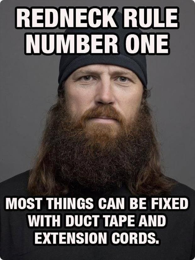 redneck rules. //..lol..Get out the duck tape..lol.. EL// LMAO duck tape or duct tape..I have ducks on my mind, yeah, that's what it is EL//