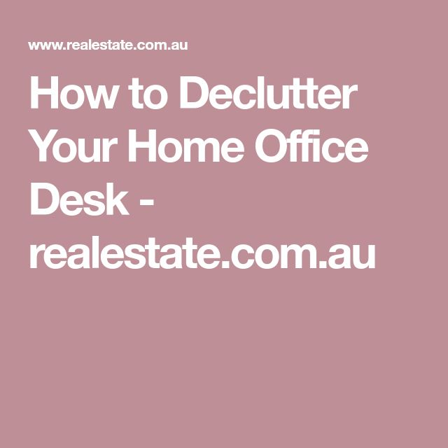 How to Declutter Your Home Office Desk - realestate.com.au