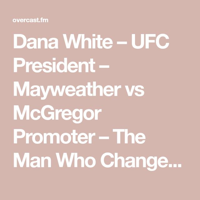 Dana White – UFC President – Mayweather vs McGregor Promoter – The Man Who Changed the Face of Combative Sports – Boston Fighter — Team Never Quit Podcast — Overcast