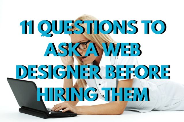11 Questions To Ask A Web Designer Before Hiring Them