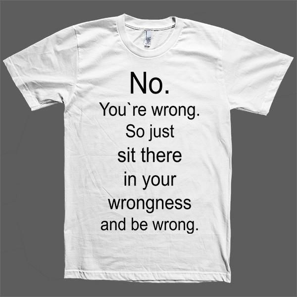 No. You`re wrong. So just sit there and be wrong unisex t-shirt.