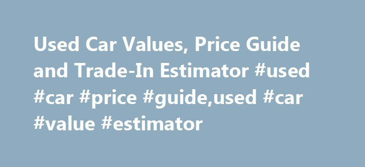 Used Car Values, Price Guide and Trade-In Estimator #used #car #price #guide,used #car #value #estimator http://nigeria.nef2.com/used-car-values-price-guide-and-trade-in-estimator-used-car-price-guideused-car-value-estimator/  # Used Car Values $ We are not able to estimate the current value of this vehicle. Trade-In Value Trade-in Value is what consumers can expect to receive from a dealer for a trade-in vehicle assuming an accurate appraisal of condition. This value will likely be less…