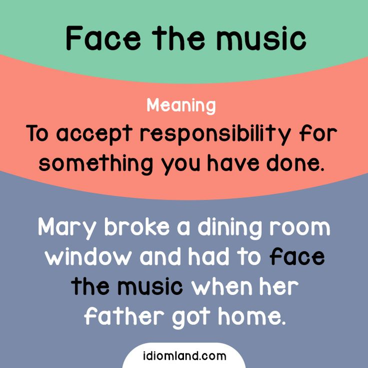 Idiom of the day: Face the music.  Meaning: To accept responsibility for something you have done.  Example: Mary broke a dining room window and had to face the music when her father got home.  Origin: The most common theory is that it comes from the...