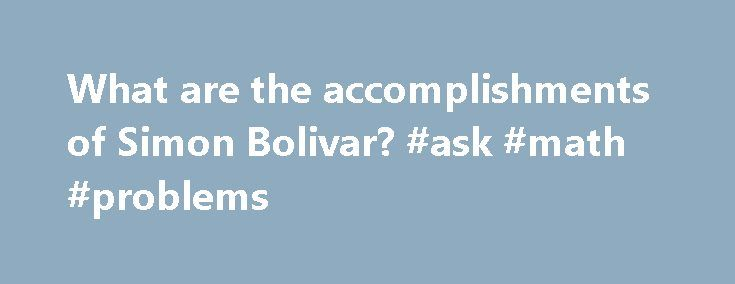 What are the accomplishments of Simon Bolivar? #ask #math #problems http://questions.remmont.com/what-are-the-accomplishments-of-simon-bolivar-ask-math-problems/  #ask simon # What were John Cabot's accomplishments? Full Answer Simon Bolivar's accomplishments also include the creation of Gran Colombia, a sprawling empire. The federation included what is known now as Venezuela, Panama, Ecuador and Colombia. In 1824, he became the dictator of Peru, and shortly thereafter in 1825, Bolivia was…