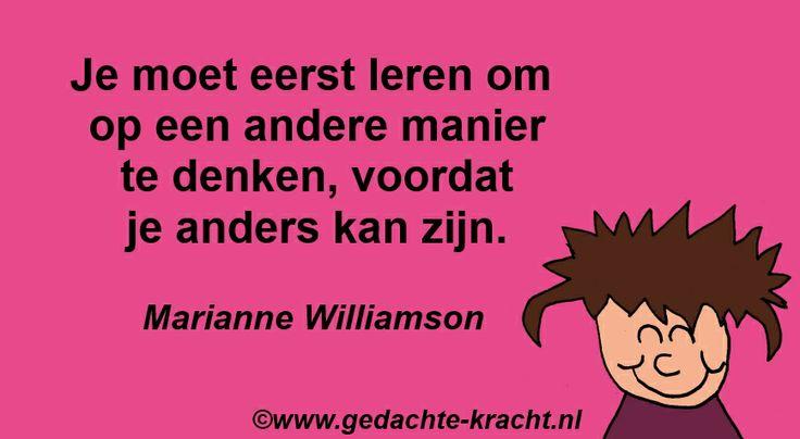 Je moet eerst leren om op een andere manier te denken, voordat je anders kan zijn. - Marianne Williamson