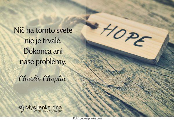 Nič na tomto svete nie je trvalé. Dokonca ani naše problémy.Charlie Chaplin