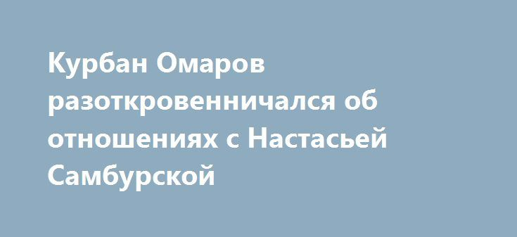 Курбан Омаров разоткровенничался об отношениях с Настасьей Самбурской http://fashion-centr.ru/2016/07/28/%d0%ba%d1%83%d1%80%d0%b1%d0%b0%d0%bd-%d0%be%d0%bc%d0%b0%d1%80%d0%be%d0%b2-%d1%80%d0%b0%d0%b7%d0%be%d1%82%d0%ba%d1%80%d0%be%d0%b2%d0%b5%d0%bd%d0%bd%d0%b8%d1%87%d0%b0%d0%bb%d1%81%d1%8f-%d0%be%d0%b1/  Слухи о романе Курбана Омарова и Настасьи Самбурской взбудоражили общественность несколько дней назад. Бизнесмен и актрис а хранили молчание, но уWebCodePortalSystem провоцировали скандал в…