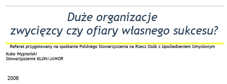 """K. Wygnański - """"Duże organizacje: zwycięzcy czy ofiary własnego sukcesu?""""  Niniejszy referat opisywać ma specyficzne wyzwania, jakie towarzyszą funkcjonowaniu dużych i złożonych struktur organizacyjnych należących do sektora pozarządowego.  http://www.psouu.org.pl/sites/default/files/publikacje/KWygna%C5%84ski_referat_final.pdf"""