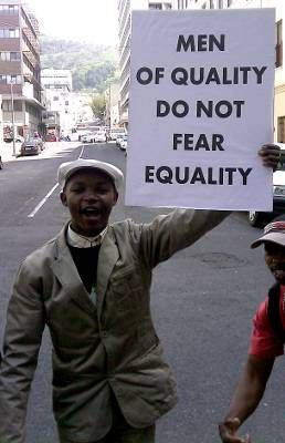 """""""Men of quality do not fear equality.""""  :) Used first (I think) as a feminist quote, this can be used to promote ANY issue with inequality problems, from racism, homophobia, etc. What do these naysayers think would happen if we were suddenly ALL equal? they may lose control? well good! no one should control another in the first place"""