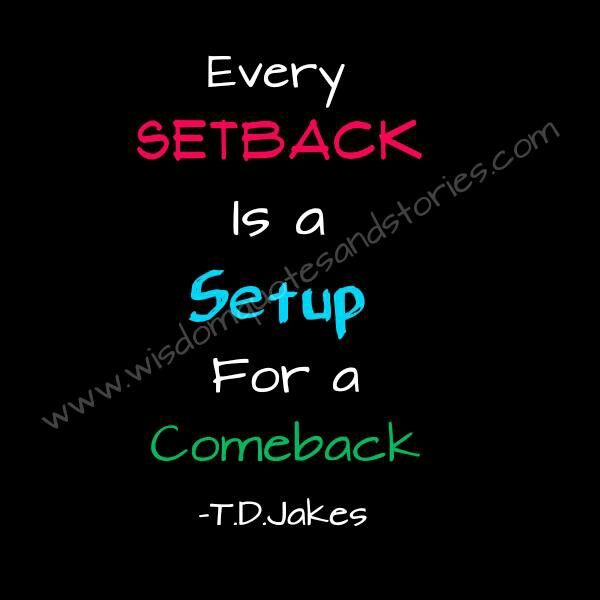 Very popular T. D. Jakes quote, and rightfully so. Setbacks are temporary against the persisting strength of your will; they require your permission in order to establish permanence.