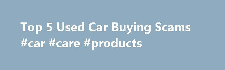 Top 5 Used Car Buying Scams #car #care #products http://car.nef2.com/top-5-used-car-buying-scams-car-care-products/  #used car online # Top 5 Used Car Buying Scams How can you avoid falling[...]