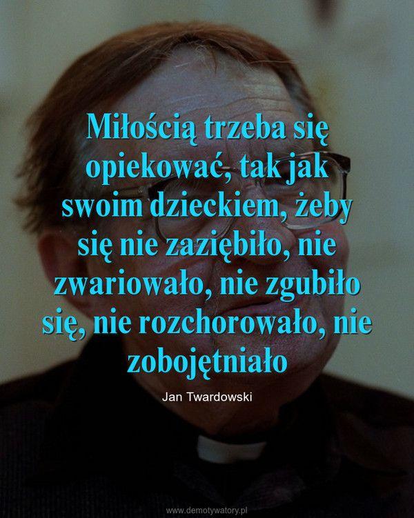 Miłością trzeba się opiekować, tak jak swoim dzieckiem, żeby się nie zaziębiło, nie zwariowało, nie zgubiło się, nie rozchorowało, nie zobojętniało – Jan Twardowski