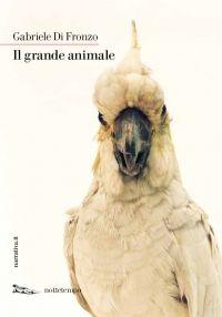 Gabriele Di Fronzo, Il grande animale, Nottetempo edizioni 2016