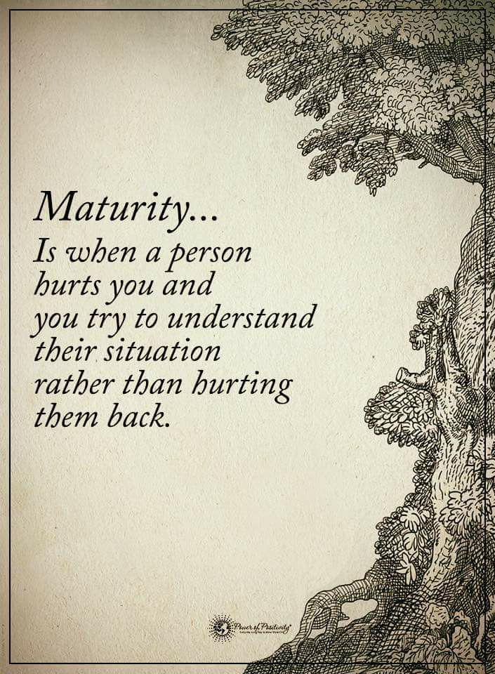 Maturity… Is when a person hurts you and you try to understand their situation rather than hurting them back. thedailyquotes.com