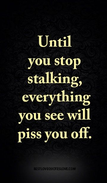 Until you stop stalking, everything you see will piss you off.