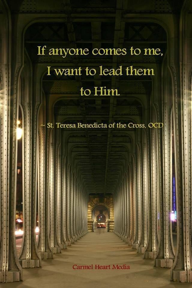 """If anyone comes to me, I want to lead them to Him."" ~ St. Teresa Benedicta of the Cross (St. Edith Stein)"