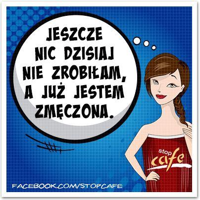 Jeszcze nic dzisiaj nie zrobiłam, a już jestem zmęczona. www.facebook.com/stopcafe
